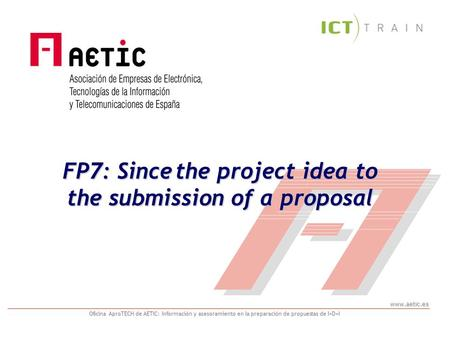 www.aetic.es Oficina AproTECH de AETIC: Información y asesoramiento en la preparación de propuestas de I+D+I FP7: Since the project idea to the submission.