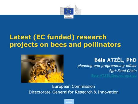 Research & Innovation Latest (EC funded) research projects on bees and pollinators Béla ATZÉL, PhD planning and programming officer Agri-Food Chain