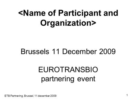 ETB Partnering, Brussel, 11 december 2009 1 Brussels 11 December 2009 EUROTRANSBIO partnering event.