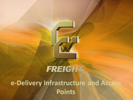 E-Delivery Infrastructure and Access Points. e-Freight receives funding from the EC FP7 Sustainable Surface Transport Programme Connectivity Today … …