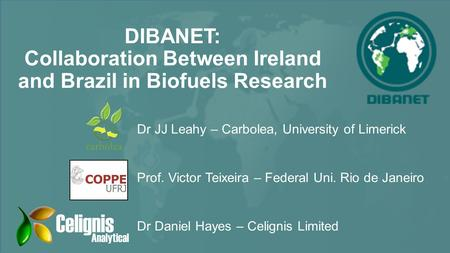 DIBANET: Collaboration Between Ireland and Brazil in Biofuels Research Dr JJ Leahy – Carbolea, University of Limerick Prof. Victor Teixeira – Federal Uni.
