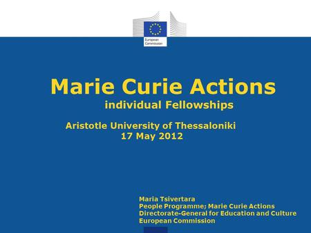 Marie Curie Actions individual Fellowships Aristotle University of Thessaloniki 17 May 2012 Maria Tsivertara People Programme; Marie Curie Actions Directorate-General.