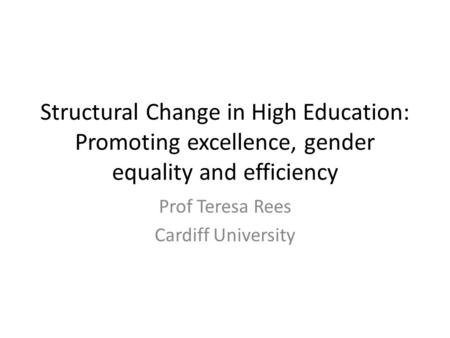 Structural Change in High Education: Promoting excellence, gender equality and efficiency Prof Teresa Rees Cardiff University.