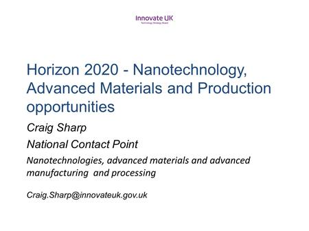H2020UK Horizon 2020 - Nanotechnology, Advanced Materials and Production opportunities Craig Sharp National Contact Point Nanotechnologies, advanced.