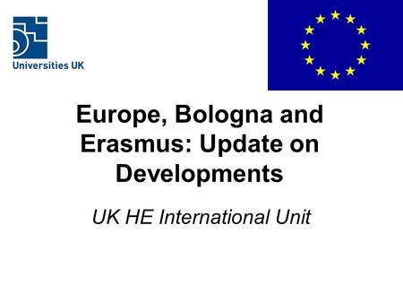 Europe, Bologna and Erasmus: Update on Developments UK HE International Unit.