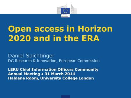 Open access in Horizon 2020 and in the ERA Daniel Spichtinger DG Research & Innovation, European Commission LERU Chief Information Officers Community.