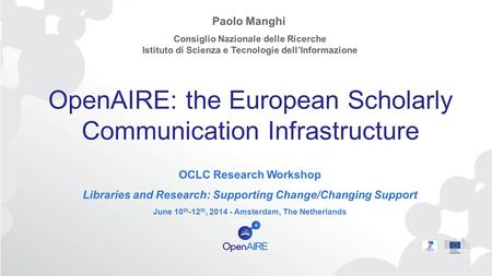 OpenAIRE: the European Scholarly Communication Infrastructure OCLC Research Workshop Libraries and Research: Supporting Change/Changing Support June 10.