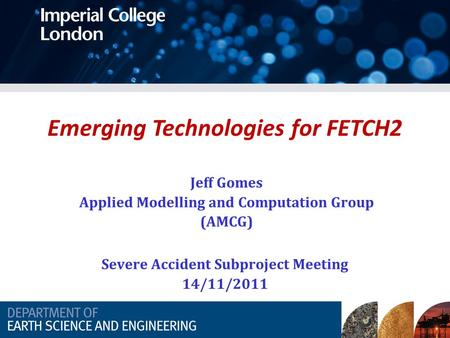 Emerging Technologies for FETCH2 Jeff Gomes Applied Modelling and Computation Group (AMCG) Severe Accident Subproject Meeting 14/11/2011.