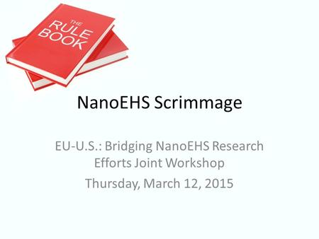 EU-U.S.: Bridging NanoEHS Research Efforts Joint Workshop Thursday, March 12, 2015 NanoEHS Scrimmage.