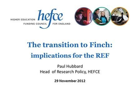 The transition to Finch: implications for the REF 29 November 2012 Paul Hubbard Head of Research Policy, HEFCE.