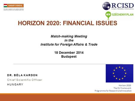 HORIZON 2020: FINANCIAL ISSUES DR. BÉLA KARDON Chief Scientific Officer HUNGARY Match-making Meeting in the Institute for Foreign Affairs & Trade 18 December.