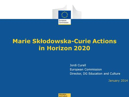 Date: in 12 pts Education and Culture Marie Skłodowska-Curie Actions in Horizon 2020 January 2014 Jordi Curell European Commission Director, DG Education.