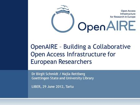 OpenAIRE – Building a Collaborative Open Access Infrastructure for European Researchers Dr Birgit Schmidt / Najla Rettberg Goettingen State and University.
