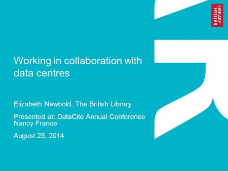Working in collaboration with data centres Elizabeth Newbold, The British Library Presented at: DataCite Annual Conference Nancy France August 25, 2014.