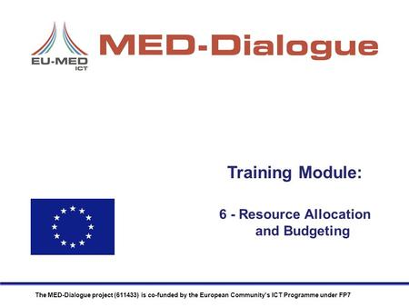 Training Module: The MED-Dialogue project (611433) is co-funded by the European Community's ICT Programme under FP7 6 - Resource Allocation and Budgeting.