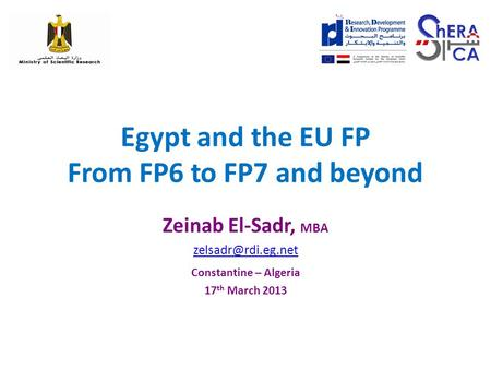 Egypt and the EU FP From FP6 to FP7 and beyond Zeinab El-Sadr, MBA Constantine – Algeria 17 th March 2013.