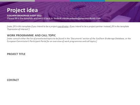 Project idea SUSCHEM BROKERAGE EVENT 2012 Project idea SUSCHEM BROKERAGE EVENT 2012 Please fill in the template and send it back to