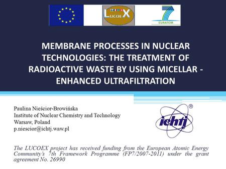 MEMBRANE PROCESSES IN NUCLEAR TECHNOLOGIES: THE TREATMENT OF RADIOACTIVE WASTE BY USING MICELLAR - ENHANCED ULTRAFILTRATION The LUCOEX project has received.
