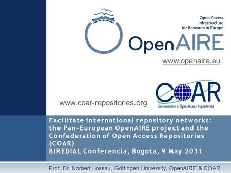 Facilitate international repository networks: the Pan-European OpenAIRE project and the Confederation of Open Access Repositories (COAR) BIREDIAL Conferencia,