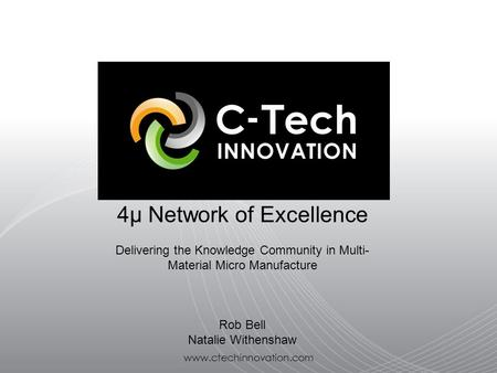 Www.ctechinnovation.com 4μ Network of Excellence Delivering the Knowledge Community in Multi- Material Micro Manufacture Rob Bell Natalie Withenshaw.