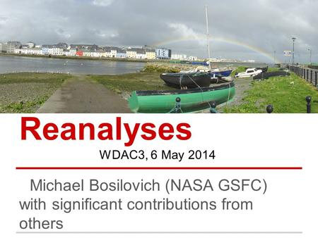 Reanalyses Michael Bosilovich (NASA GSFC) with significant contributions from others WDAC3, 6 May 2014.
