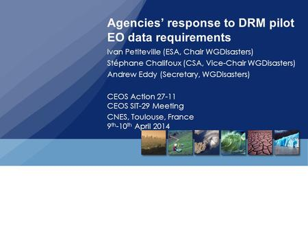 Agencies' response to DRM pilot EO data requirements Ivan Petiteville (ESA, Chair WGDisasters) Stéphane Chalifoux (CSA, Vice-Chair WGDisasters) Andrew.
