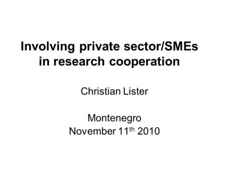 Involving private sector/SMEs in research cooperation Christian Lister Montenegro November 11 th 2010.