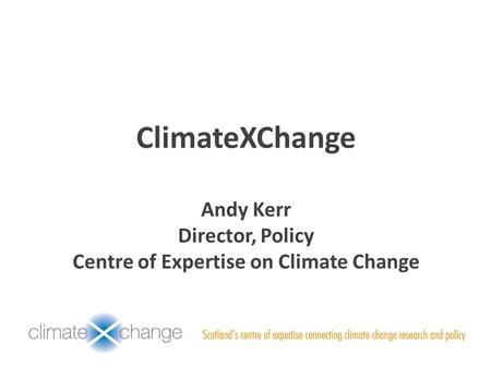 ClimateXChange Andy Kerr Director, Policy Centre of Expertise on Climate Change.