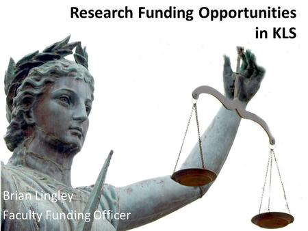 Research Funding Opportunities in KLS Brian Lingley Faculty Funding Officer.