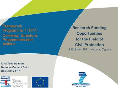 Framework Programme 7 (FP7): Overview, Structure, Programmes and Actions Research Funding Opportunities for the Field of Civil Protection Lina Tsoumpanou.