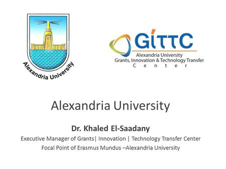 Dr. Khaled El-Saadany Executive Manager of Grants| Innovation | Technology Transfer Center Focal Point of Erasmus Mundus –Alexandria University.