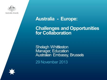 Australia - Europe: Challenges and Opportunities for Collaboration Shelagh Whittleston Manager, Education Australian Embassy, Brussels 29 November 2013.