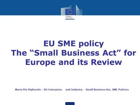 "EU SME policy The ""Small Business Act"" for Europe and its Review Maria Pia Vigliarolo – DG Enterprise and Industry – Small Business Act, SME Policies."