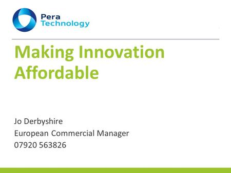 Making Innovation Affordable Jo Derbyshire European Commercial Manager 07920 563826.