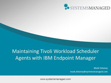 Maintaining Tivoli Workload Scheduler Agents with IBM Endpoint Manager Mark Delaney