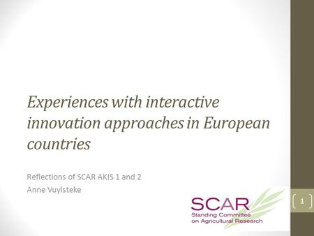 Experiences with interactive innovation approaches in European countries Reflections of SCAR AKIS 1 and 2 Anne Vuylsteke 1.