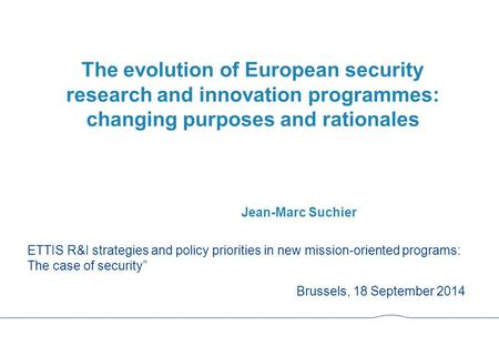 The evolution of European security research and innovation programmes: changing purposes and rationales Jean-Marc Suchier ETTIS R&I strategies and policy.