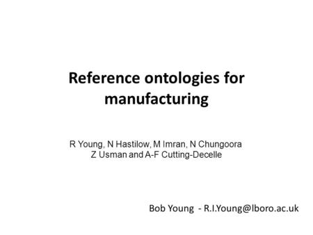 Reference ontologies for manufacturing Bob Young - R Young, N Hastilow, M Imran, N Chungoora Z Usman and A-F Cutting-Decelle.