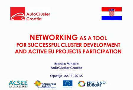 NETWORKING AS A TOOL FOR SUCCESSFUL CLUSTER DEVELOPMENT AND ACTIVE EU PROJECTS PARTICIPATION Branko Mihalić AutoCluster Croatia Opatija, 22.11. 2012.