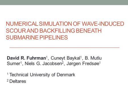 NUMERICAL SIMULATION OF WAVE-INDUCED SCOUR AND BACKFILLING BENEATH SUBMARINE PIPELINES David R. Fuhrman 1, Cuneyt Baykal 1, B. Mutlu Sumer 1, Niels G.