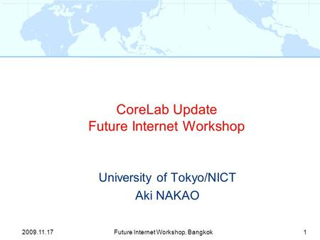 CoreLab Update Future Internet Workshop University of Tokyo/NICT Aki NAKAO 1Future Internet Workshop, Bangkok2009.11.17.