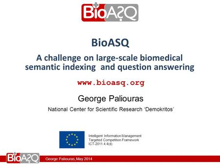 George Paliouras, May 2014 www.bioasq.org National Center for Scientific Research 'Demokritos' George Paliouras BioASQ Intelligent Information Management.