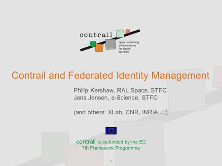 1 Contrail and Federated Identity Management Philip Kershaw, RAL Space, STFC Jens Jensen, e-Science, STFC (and others: XLab, CNR, INRIA …) contrail is.
