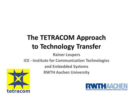 The TETRACOM Approach to Technology Transfer Rainer Leupers ICE - Institute for Communication Technologies and Embedded Systems RWTH Aachen University.
