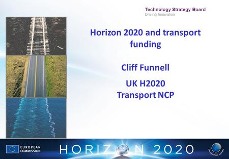Technology Strategy Board Driving Innovation Horizon 2020 and transport funding Cliff Funnell UK H2020 Transport NCP.
