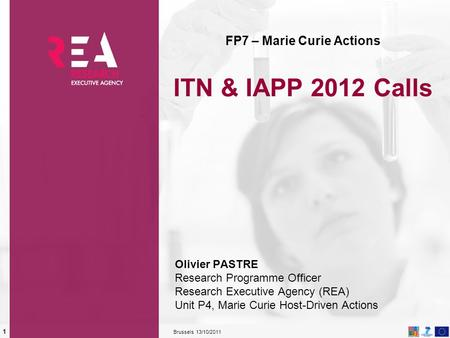 13/10/2011 Brussels 1 FP7 – Marie Curie Actions ITN & IAPP 2012 Calls Olivier PASTRE Research Programme Officer Research Executive Agency (REA) Unit P4,