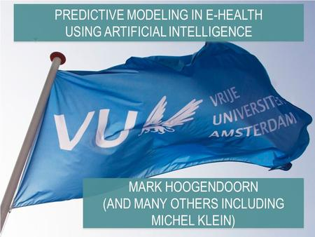 PREDICTIVE MODELING IN E-HEALTH USING ARTIFICIAL INTELLIGENCE MARK HOOGENDOORN (AND MANY OTHERS INCLUDING MICHEL KLEIN) MARK HOOGENDOORN (AND MANY OTHERS.