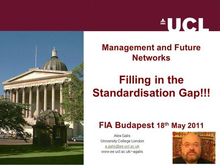 FIA Budapest 18 th May 2011 Management and Future Networks Filling in the Standardisation Gap!!! FIA Budapest 18 th May 2011 Alex Galis University College.