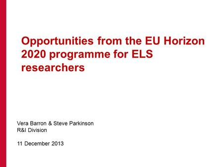 Opportunities from the EU Horizon 2020 programme for ELS researchers Vera Barron & Steve Parkinson R&I Division 11 December 2013.
