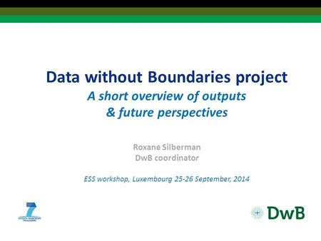 Data without Boundaries project A short overview of outputs & future perspectives Roxane Silberman DwB coordinator ESS workshop, Luxembourg 25-26 September,